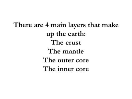 There are 4 main layers that make up the earth: The crust The mantle The outer core The inner core.