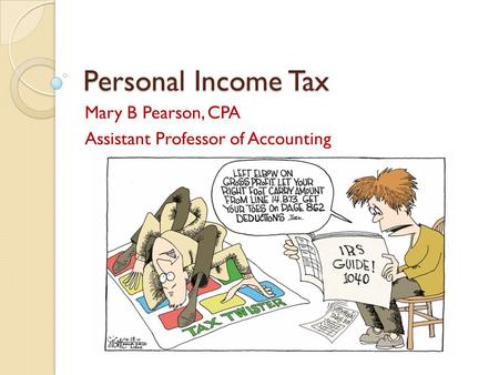 Personal Income Tax Mary B Pearson, CPA Assistant Professor of Accounting.