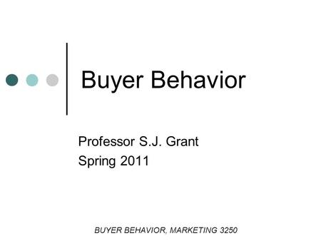 Buyer Behavior Professor S.J. Grant Spring 2011 BUYER BEHAVIOR, <strong>MARKETING</strong> 3250.