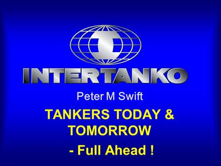 Peter M Swift TANKERS TODAY & TOMORROW - Full Ahead !