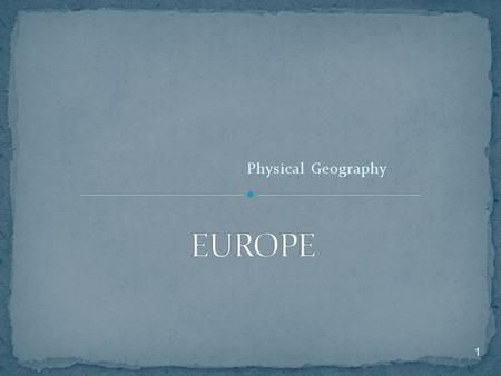 Physical Geography 1. 1) Europe is part of a large landmass called Eurasia. 2.