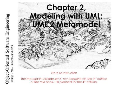Using UML, Patterns, and Java Object-Oriented Software Engineering Chapter 2, Modeling with UML: UML 2 Metamodel Note to Instructor: The material in this.