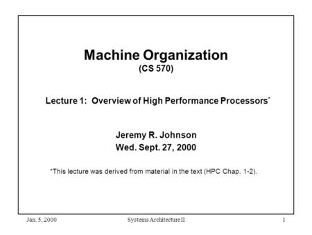 Jan. 5, 2000Systems Architecture II1 Machine Organization (CS 570) Lecture 1: Overview of High Performance Processors * Jeremy R. Johnson Wed. Sept. 27,