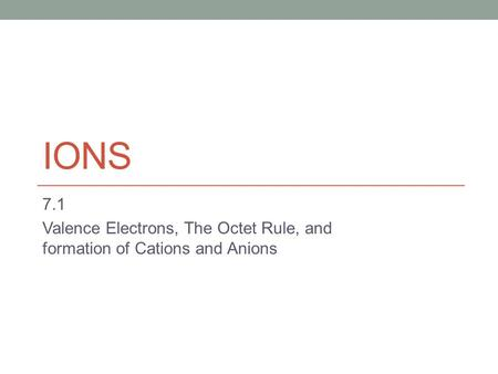 IONS 7.1 Valence Electrons, The Octet Rule, and formation of Cations and Anions.
