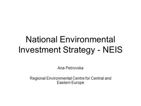 National Environmental Investment Strategy - NEIS Ana Petrovska Regional Environmental Centre for Central and Eastern Europe.