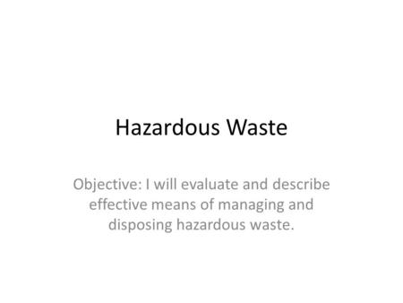 Hazardous Waste Objective: I will evaluate and describe effective means of managing and disposing hazardous waste.