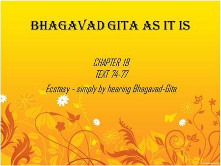 BHAGAVAD GITA AS IT IS CHAPTER 18 TEXT 74-77 Ecstasy - simply by hearing Bhagavad-Gita.