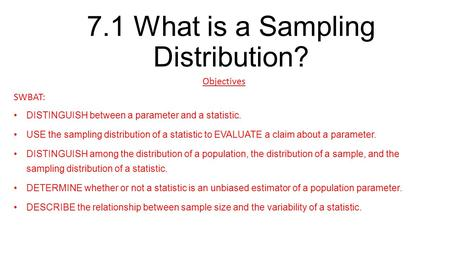 7.1 What is a Sampling Distribution? Objectives SWBAT: DISTINGUISH between a parameter and a statistic. USE the sampling distribution of a statistic to.