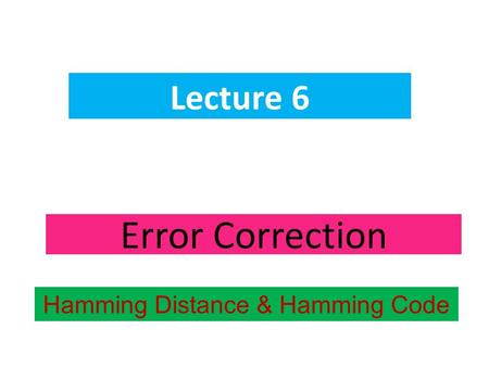 Error Correction Lecture 6 Hamming Distance & Hamming Code.