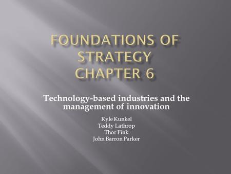 Technology-based industries and the management of innovation Kyle Kunkel Teddy Lathrop Thor Fink John Barron Parker.