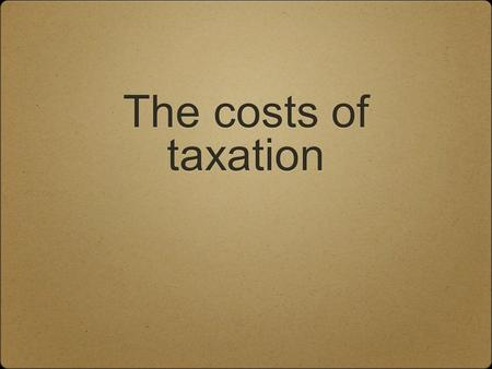 The costs of taxation. Tax Usually taxes are collected because government wants to run the country. Some people believe that all taxation creates market.