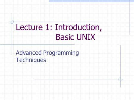 Lecture 1: Introduction, Basic UNIX Advanced Programming Techniques.