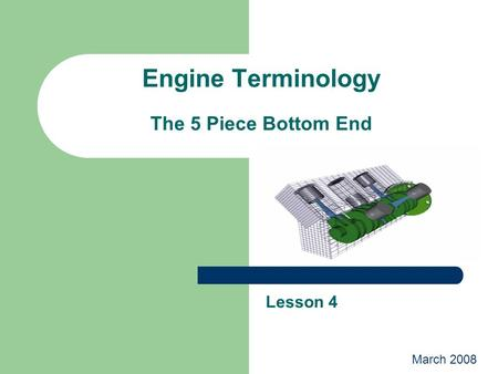Engine Terminology The 5 Piece Bottom End Lesson 4 March 2008.