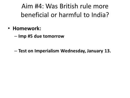 Aim #4: Was British rule more beneficial or harmful to India? Homework: – Imp #5 due tomorrow – Test on Imperialism Wednesday, January 13.