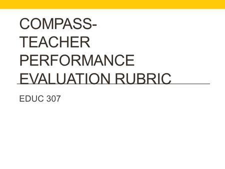COMPASS- TEACHER PERFORMANCE EVALUATION RUBRIC EDUC 307.