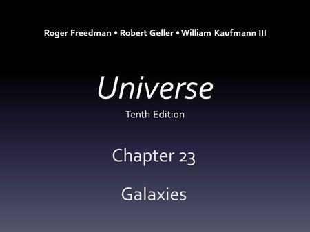 Universe Tenth Edition Chapter 23 Galaxies Roger Freedman Robert Geller William Kaufmann III.