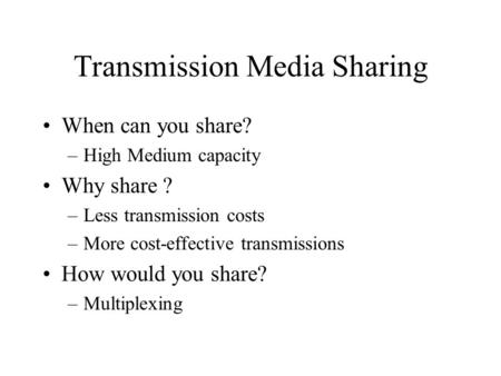 Transmission Media Sharing When can you share? –High Medium capacity Why share ? –Less transmission costs –More cost-effective transmissions How would.