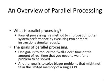 An Overview of Parallel Processing What is parallel processing?  Parallel processing is a method to improve computer system performance by executing two.