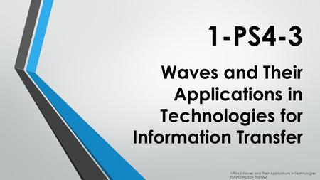 Waves and Their Applications in Technologies for Information Transfer 1-PS4-3 1-PS4-3 Waves and Their Applications in Technologies for Information Transfer.
