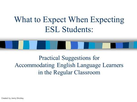 What to Expect When Expecting ESL Students: Practical Suggestions for Accommodating English Language Learners in the Regular Classroom Created by Jenny.