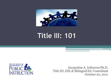 Title III: 101 Jacqueline A. Iribarren Ph.D. Title III, ESL & Bilingual Ed. Consultant October 20, 2011.