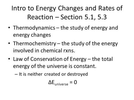 Intro to Energy Changes and Rates of Reaction – Section 5.1, 5.3 Thermodynamics – the study of energy and energy changes Thermochemistry – the study of.