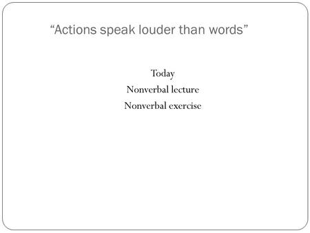 """Actions speak louder than words"" Today Nonverbal lecture Nonverbal exercise."