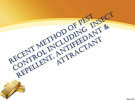 Recent method of pest control Including insect Repellent, antifeedant & attractant.