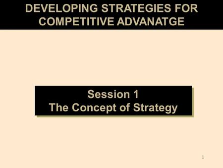 1 DEVELOPING STRATEGIES FOR COMPETITIVE ADVANATGE Session 1 The Concept of Strategy Session 1 The Concept of Strategy.