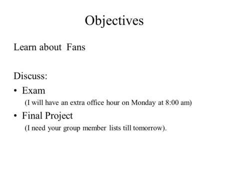 Objectives Learn about Fans Discuss: Exam (I will have an extra office hour on Monday at 8:00 am) Final Project (I need your group member lists till tomorrow).