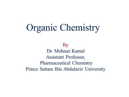 Organic Chemistry By Dr. Mehnaz Kamal Assistant Professor,