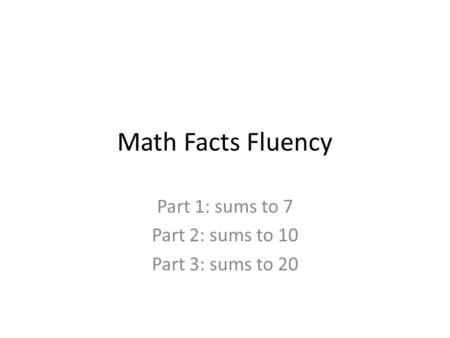 Math Facts Fluency Part 1: sums to 7 Part 2: sums to 10 Part 3: sums to 20.