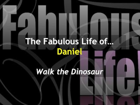 The Fabulous Life of… Daniel Walk the Dinosaur. God has been chasing down King Nebuchadnezzar He's given a dream and a warning. He's been shown God's.