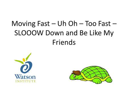 Moving Fast – Uh Oh – Too Fast – SLOOOW Down and Be Like My Friends.