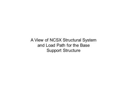 A View of NCSX Structural System and Load Path for the Base Support Structure.