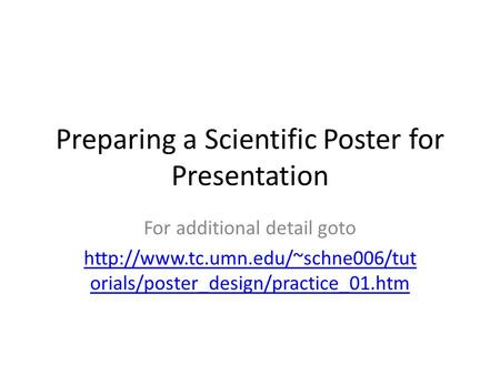 Preparing a Scientific Poster for Presentation For additional detail goto  orials/poster_design/practice_01.htm.