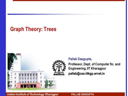 Indian Institute of Technology Kharagpur PALLAB DASGUPTA Graph Theory: Trees Pallab Dasgupta, Professor, Dept. of Computer Sc. and Engineering, IIT