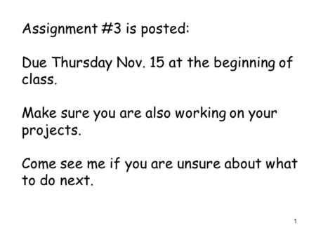 1 Assignment #3 is posted: Due Thursday Nov. 15 at the beginning of class. Make sure you are also working on your projects. Come see me if you are unsure.