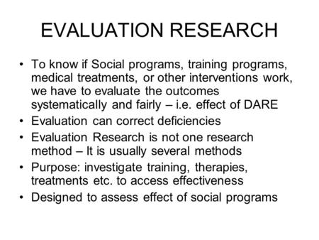 EVALUATION RESEARCH To know if Social programs, training programs, medical treatments, or other interventions work, we have to evaluate the outcomes systematically.