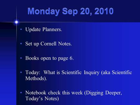 Monday Sep 20, 2010 Update Planners. Set up Cornell Notes. Books open to page 6. Today: What is Scientific Inquiry (aka Scientific Methods). Notebook check.