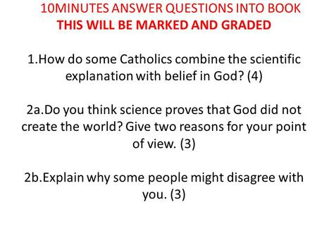 10MINUTES ANSWER QUESTIONS INTO BOOK THIS WILL BE MARKED AND GRADED 1.How do some Catholics combine the scientific explanation with belief in God? (4)