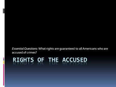 Essential Questions: What rights are guaranteed to all Americans who are accused of crimes?