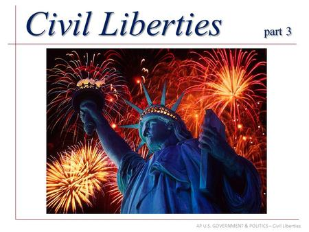 AP U.S. GOVERNMENT & POLITICS – Civil Liberties Civil Liberties part 3.