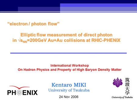 "24 Nov 2006 Kentaro MIKI University of Tsukuba ""electron / photon flow"" Elliptic flow measurement of direct photon in √s NN =200GeV Au+Au collisions at."