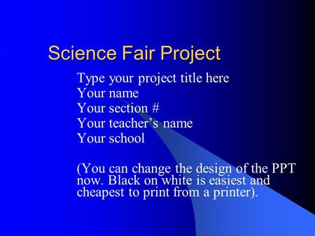 Science Fair Project Type your project title here Your name Your section # Your teacher's name Your school (You can change the design of the PPT now. Black.