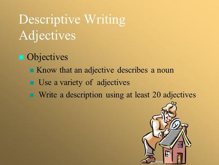 Descriptive Writing Adjectives Objectives Know that an adjective describes a noun Use a variety of adjectives Write a description using at least 20 adjectives.