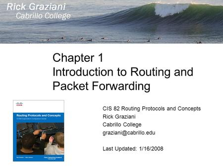 Chapter 1 Introduction to Routing and Packet Forwarding CIS 82 Routing Protocols and Concepts Rick Graziani Cabrillo College Last.