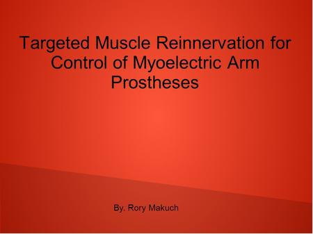 Targeted Muscle Reinnervation for Control of Myoelectric Arm Prostheses By. Rory Makuch.