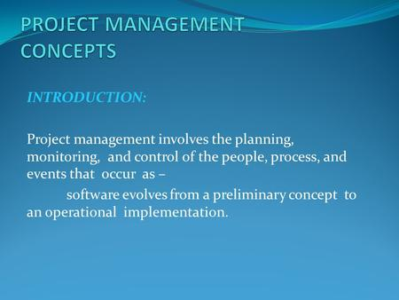 INTRODUCTION: Project management involves the planning, monitoring, and control of the people, process, and events that occur as – software evolves from.