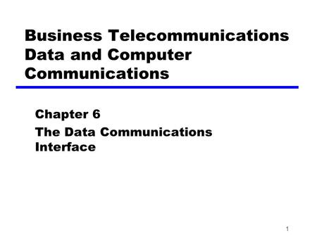 1 Business Telecommunications Data and Computer Communications Chapter 6 The Data Communications Interface.